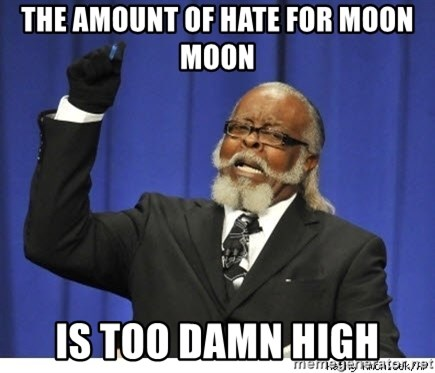 Too high - The amount of hate for moon moon is too damn high
