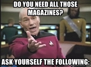 Picard Wtf - do you need all those magazines? ask yourself the following: