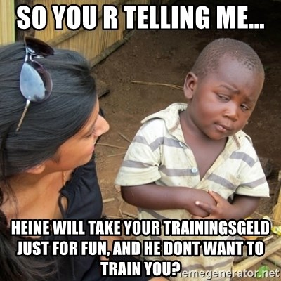 Skeptical 3rd World Kid - So you r Telling me... Heine will take your Trainingsgeld just for fun, and he dont want to train you?