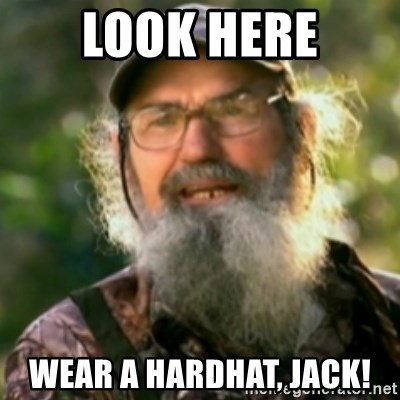 Duck Dynasty - Uncle Si  - look here wear a hardhat, jack!