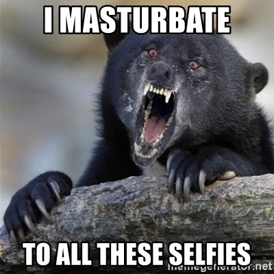 Insane Confession Bear - i masturbate  to all these selfies
