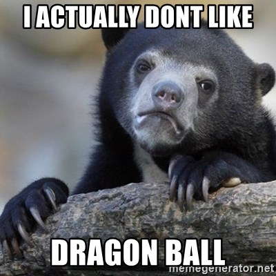 Confession Bear - I actually dont like dragon ball