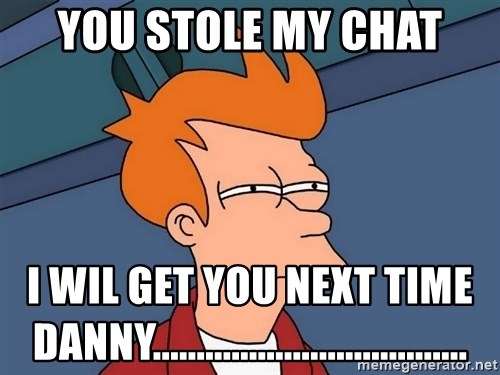 Futurama Fry - You stole my Chat I wil get you next time Danny....................................