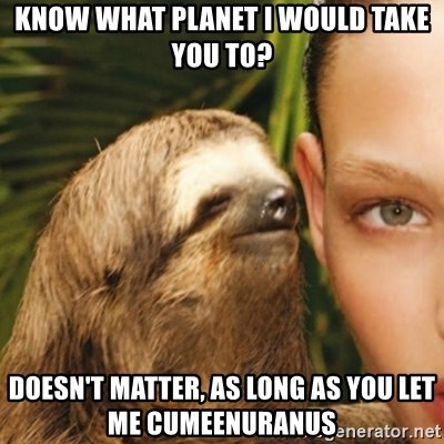 Whisper Sloth - Know what planet i would take you to? Doesn't matter, as long as you let me cuMEenuranus