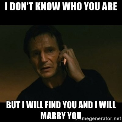 liam neeson taken - I DON'T KNOW WHO YOU ARE BUT I WILL FIND YOU AND I WILL MARRY YOU