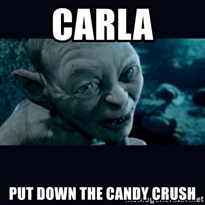 gollum - Carla Put down the Candy Crush