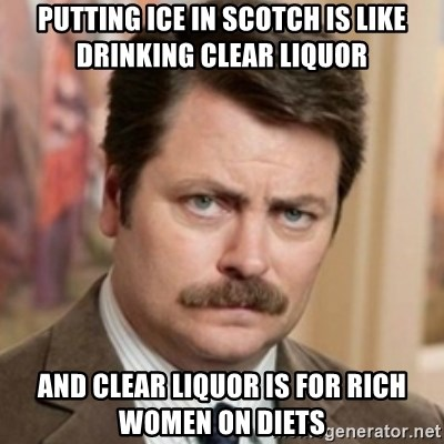 history ron swanson - Putting ice in scotch is like drInking clear liquor And clear liquor is for rich women on diets