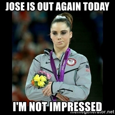 i'm not impressed - Jose is out again today i'm not impressed