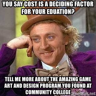 Willy Wonka - you say cost is a deciding factor FOR YOUR EDUATION? TELL ME MORE ABOUT THE AMAZING GAME ART AND DESIGN PROGRAM YOU FOUND AT COMMUNITY COLLEGE
