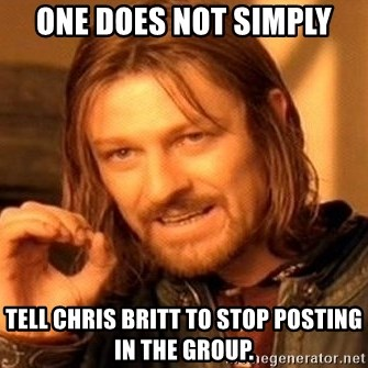 One Does Not Simply - One does not simply Tell Chris Britt to stop posting in the group.