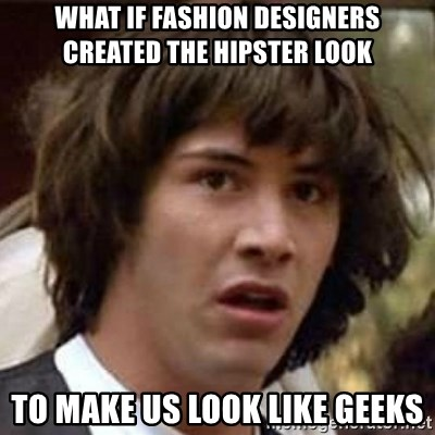 Conspiracy Keanu - What if fashion designers Created the hipster look To make us look like geeks