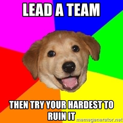 Advice Dog - Lead a team Then try your hardest to ruin it