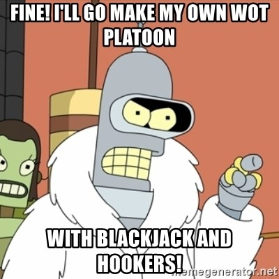bender blackjack and hookers - FINE! I'll go make my own wot platoon with blackjack and hookers!