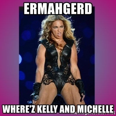 Ugly Beyonce - ERMAHGERD WHERE'Z Kelly and Michelle