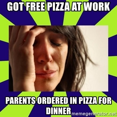First World Problems - got free pizza at work parents ordered in pizza for dinner