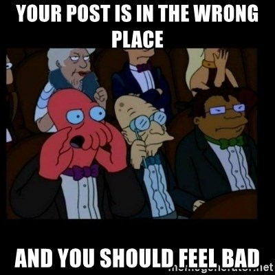 X is bad and you should feel bad - YOUR POST IS IN THE WRONG PLACE AND YOU SHOULD FEEL BAD