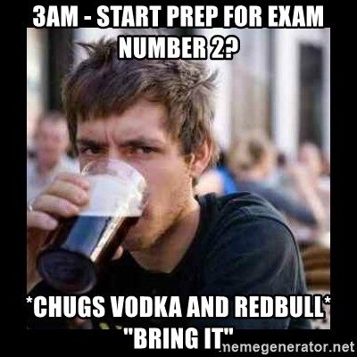 """Bad student - 3am - start prep for exam number 2? *chugs vodka and redbull*  """"bring it"""""""