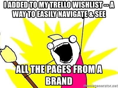 X ALL THE THINGS - I added to my trello wishlist -- a way to easily navigate & see all the pages from a brand