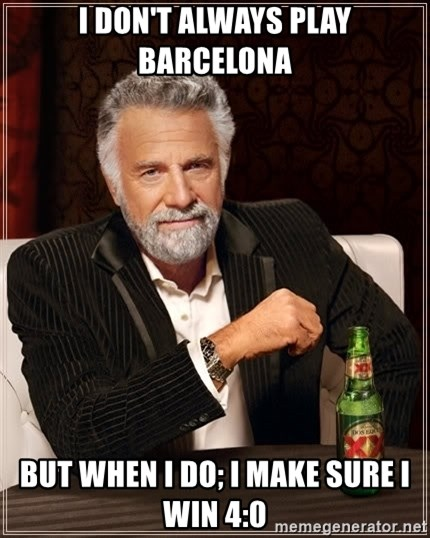 The Most Interesting Man In The World - I DON'T ALWAYS PLAY BARCELONA BUT WHEN I DO; I MAKE SURE I WIN 4:0