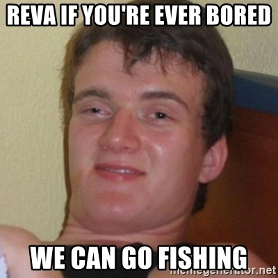 Really highguy - Reva if you're ever bored We can go fishing