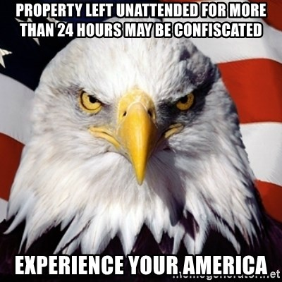 Freedom Eagle  - Property left unattended for more than 24 hours may be confiscated Experience Your America