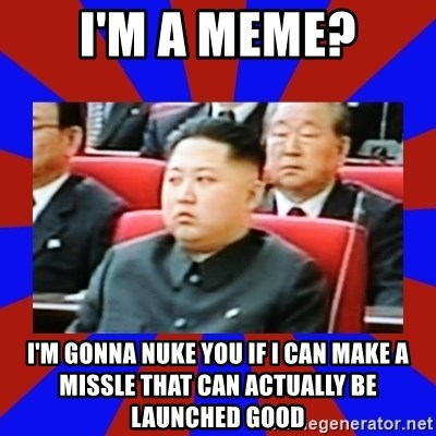 kim jong un - i'm a meme? i'm gonna nuke you if i can make a missle that can actually be launched good