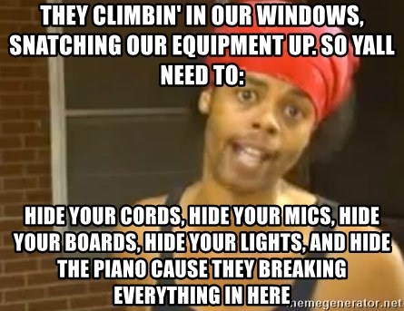 Antoine Dodson - They climbin' in our windows, snatching our equipment up. So Yall need to: Hide your cords, hide your mics, hide your boards, hide your lights, and hide the piano cause they breaking everything in here