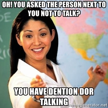Terrible  Teacher - oh! YOU ASKED THE PERSON NEXT TO YOU NOT TO TALK? YOU HAVE DENTION DOR TALKING