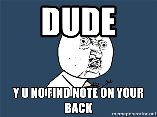 Y U No - Dude  y u no find note on your back