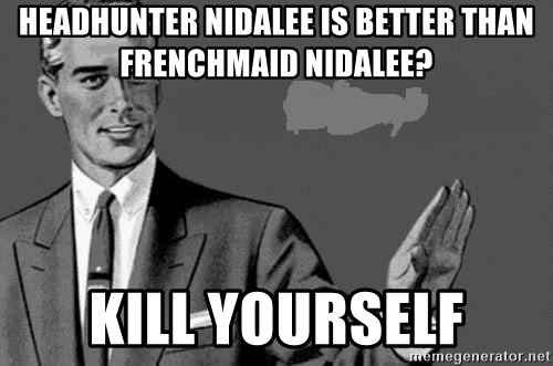 Correction Man  - Headhunter nidalee is better than Frenchmaid Nidalee? Kill yourself