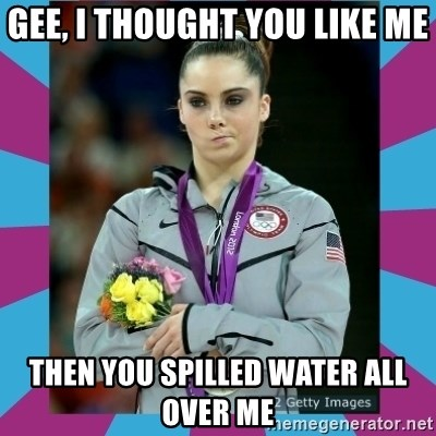 Makayla Maroney  - gee, i thought you like me then you spilled water all over me