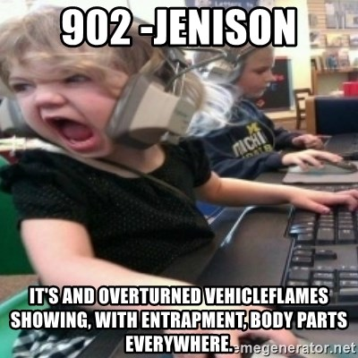 angry gamer girl - 902 -Jenison It's and overturned vehicleflames showing, with entrapment, body parts everywhere.