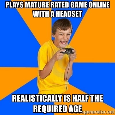 Annoying Gamer Kid - plays mature rated game online with a headset realistically is half the required age