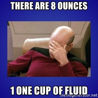 Picard facepalm  - There Are 8 ounces 1 one cup of fluid