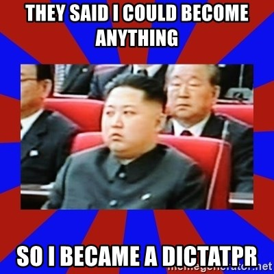 kim jong un - They said I could become anything So I became a dictatpr