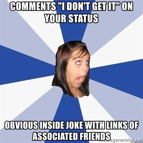 "Annoying Facebook Girl - comments ""i don't get it"" on your status obvious inside joke with links of associated friends"