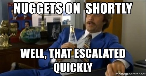 That escalated quickly-Ron Burgundy - nuggets on  shortly well, that escalated quickly