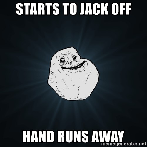 Forever Alone - starts to jack off hand runs away