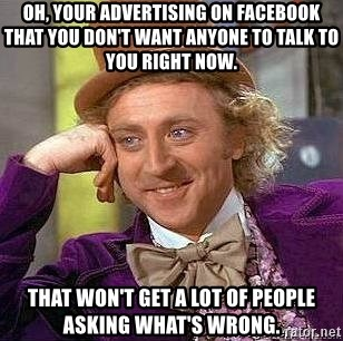 Willy Wonka - Oh, your advertising on facebook that you don't want anyone to talk to you right now. that won't get a lot of people asking what's wrong.