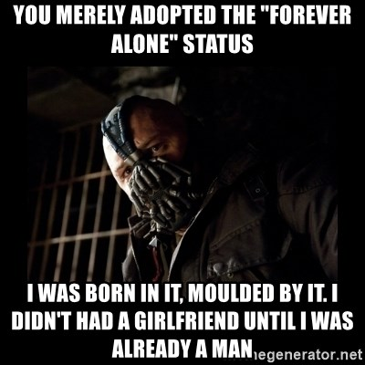 """Bane Meme - You merely Adopted the """"forever alone"""" status I was born in it, moulded by it. I didn't had A girlfriend until i was already a man"""