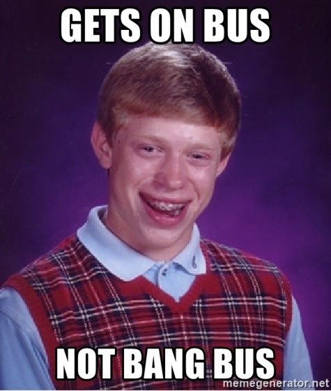 Bad Luck Brian - Gets on bus not bang bus