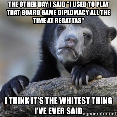 "Confession Bear - the other day I said ""I used to play that board game diplomacy all the time at regattas"" I think it's the whitest thing I've ever said"