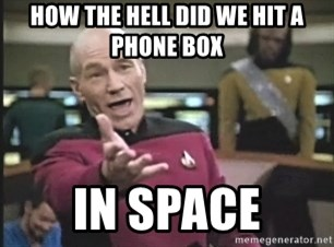 Captain Picard - HOW THE HELL DID WE HIT A PHONE BOX IN SPACE