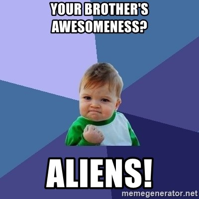 Success Kid - Your brother's awesomeness? Aliens!