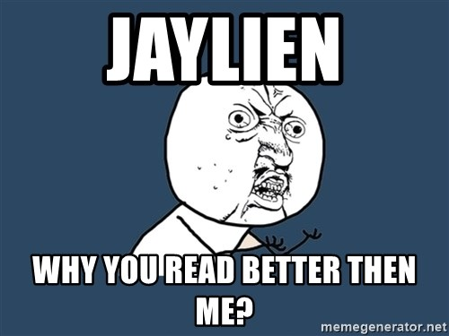 Y U No - jaylien why you read better then me?