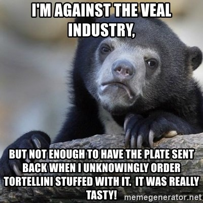 Confession Bear - i'm against the veal industry, but not enough to have the plate sent back when i unknowingly order tortellini stuffed with it.  it was really tasty!