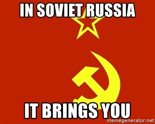 In Soviet Russia - in soviet russia it brings you