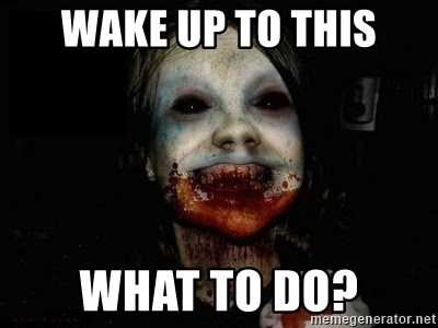 scary meme - wake up to THIS what to DO?