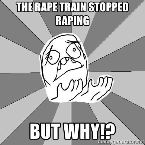 Whyyy??? - the rape train stopped raping but why!?