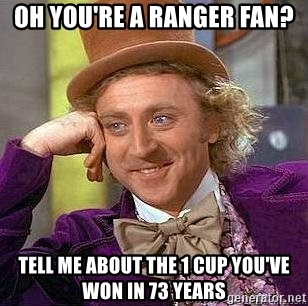 Willy Wonka - Oh you're a ranger fan? tell me about the 1 cup you've won in 73 years